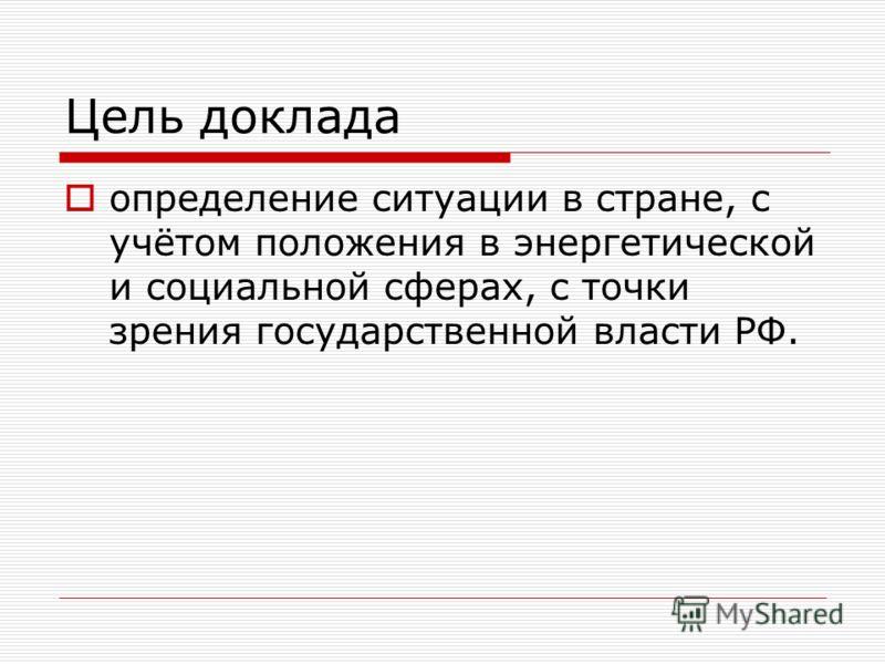Цель доклада определение ситуации в стране, с учётом положения в энергетической и социальной сферах, с точки зрения государственной власти РФ.
