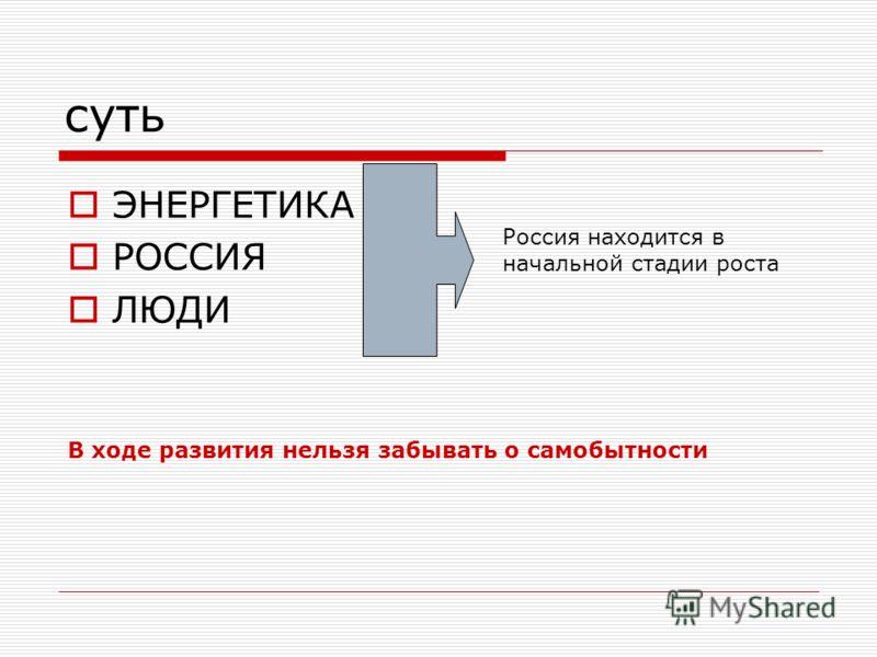 суть ЭНЕРГЕТИКА РОССИЯ ЛЮДИ Россия находится в начальной стадии роста В ходе развития нельзя забывать о самобытности