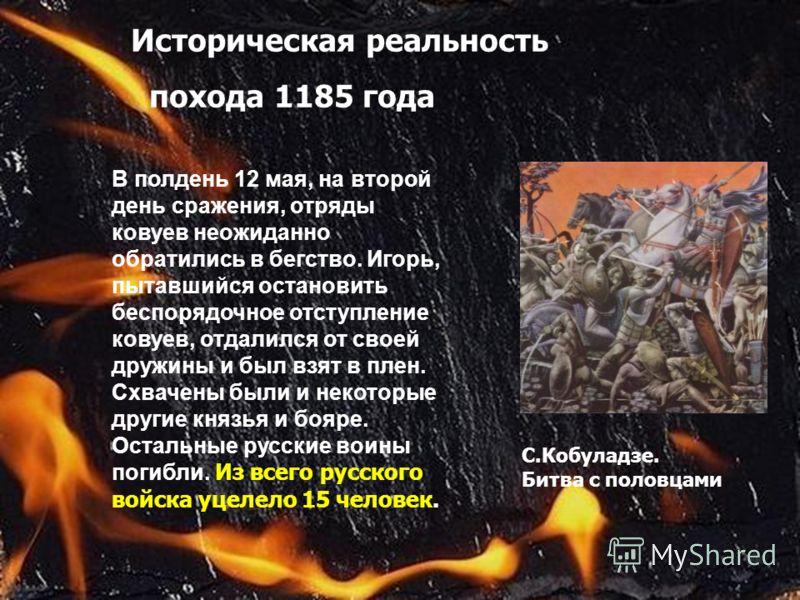 Историческая реальность похода 1185 года С.Кобуладзе. Битва с половцами В полдень 12 мая, на второй день сражения, отряды ковуев неожиданно обратились в бегство. Игорь, пытавшийся остановить беспорядочное отступление ковуев, отдалился от своей дружин