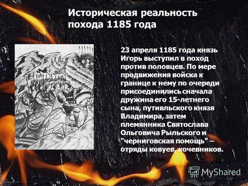 Историческая реальность похода 1185 года 23 апреля 1185 года князь Игорь выступил в поход против половцев. По мере продвижения войска к границе к нему по очереди присоединились сначала дружина его 15-летнего сына, путивльского князя Владимира, затем
