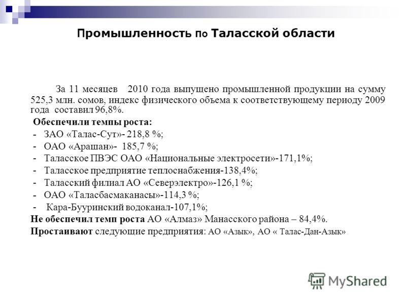 За 11 месяцев 2010 года выпущено промышленной продукции на сумму 525,3 млн. сомов, индекс физического объема к соответствующему периоду 2009 года составил 96,8%. Обеспечили темпы роста: - ЗАО «Талас-Сут»- 218,8 %; - ОАО «Арашан»- 185,7 %; - Таласское