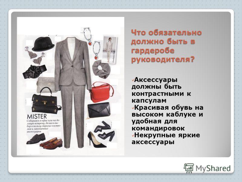 Что обязательно должно быть в гардеробе руководителя? Аксессуары должны быть контрастными к капсулам Красивая обувь на высоком каблуке и удобная для командировок Некрупные яркие аксессуары