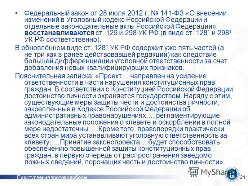 Преступления против свободы21 Федеральный закон от 28 июля 2012 г. 141-ФЗ «О внесении изменений в Уголовный кодекс Российской Федерации и отдельные законодательные акты Российской Федерации»: восстанавливаются ст. 129 и 298 УК РФ (в виде ст. 128 1 и