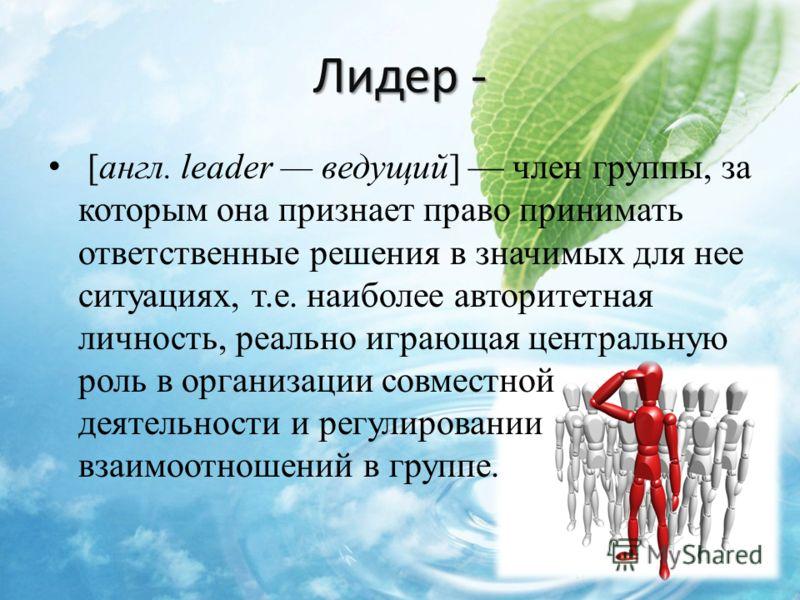 Лидер - [англ. leader ведущий] член группы, за которым она признает право принимать ответственные решения в значимых для нее ситуациях, т.е. наиболее авторитетная личность, реально играющая центральную роль в организации совместной деятельности и рег