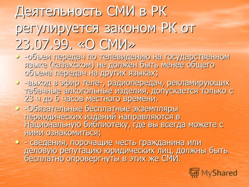 Деятельность СМИ в РК регулируется законом РК от 23.07.99. «О СМИ» -объем передач по телевидению на государственном языке (казахском) не должен быть менее общего объема передач на других языках; -объем передач по телевидению на государственном языке