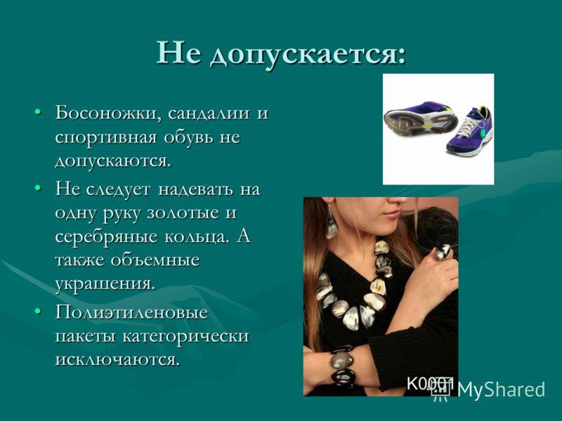 Не допускается: Босоножки, сандалии и спортивная обувь не допускаются.Босоножки, сандалии и спортивная обувь не допускаются. Не следует надевать на одну руку золотые и серебряные кольца. А также объемные украшения.Не следует надевать на одну руку зол