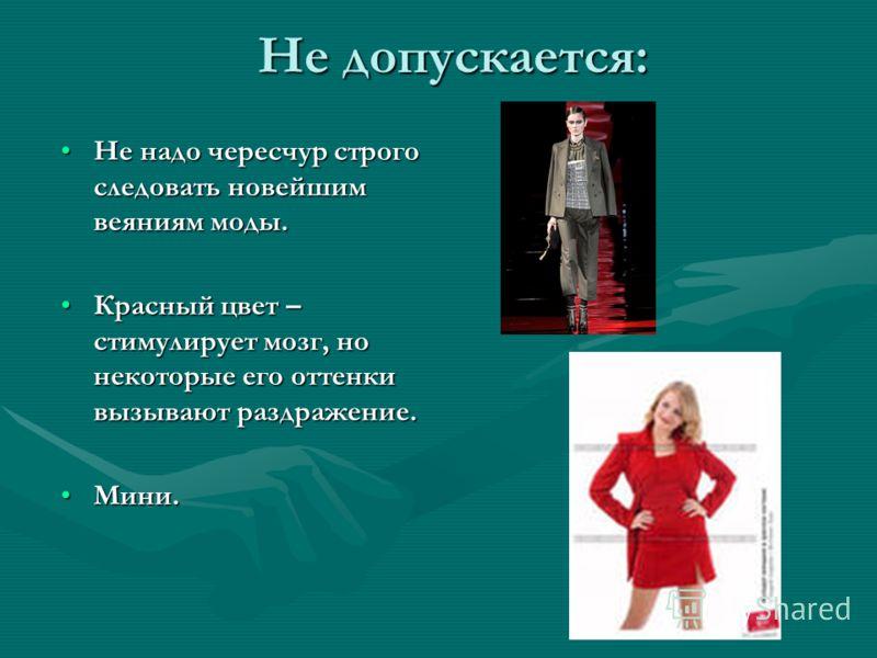 Не допускается: Не надо чересчур строго следовать новейшим веяниям моды.Не надо чересчур строго следовать новейшим веяниям моды. Красный цвет – стимулирует мозг, но некоторые его оттенки вызывают раздражение.Красный цвет – стимулирует мозг, но некото