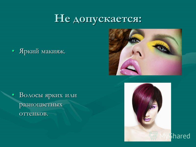 Не допускается: Яркий макияж.Яркий макияж. Волосы ярких или разноцветных оттенков.Волосы ярких или разноцветных оттенков.