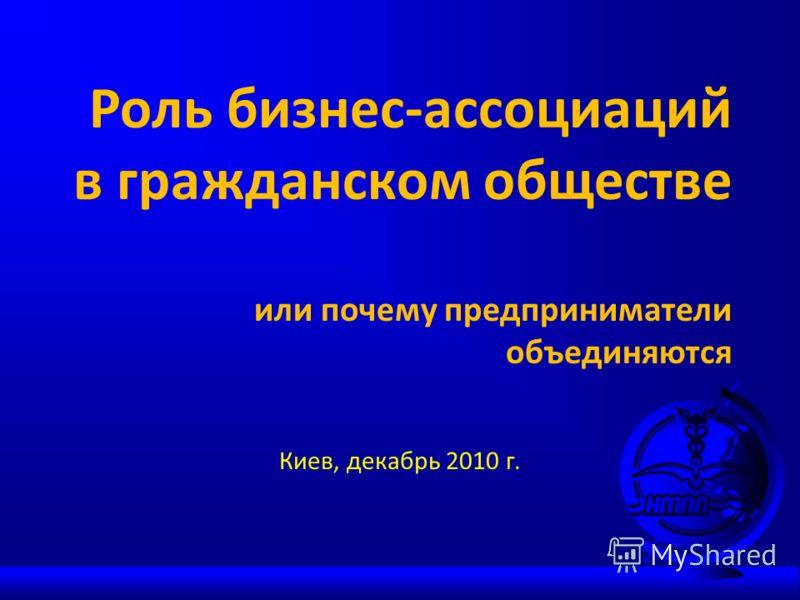 Роль бизнес-ассоциаций в гражданском обществе или почему предприниматели объединяются Киев, декабрь 2010 г.