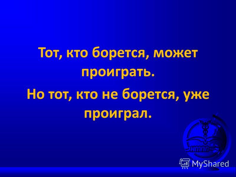 Тот, кто борется, может проиграть. Но тот, кто не борется, уже проиграл.