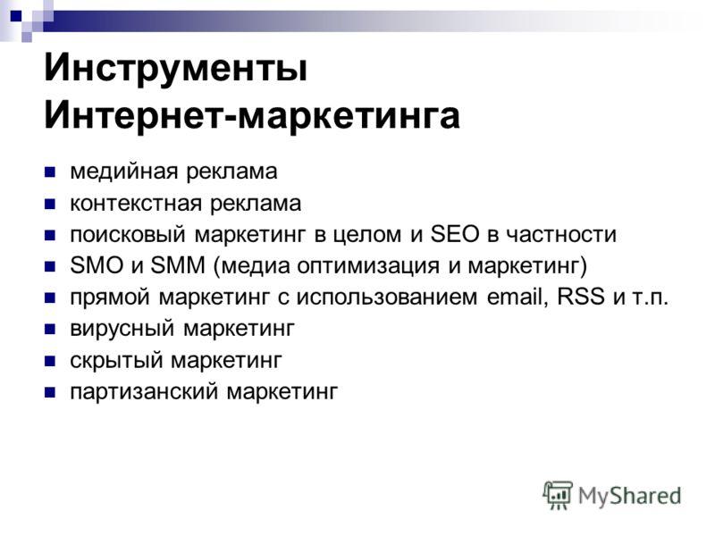 Инструменты Интернет-маркетинга медийная реклама контекстная реклама поисковый маркетинг в целом и SEO в частности SMO и SMM (медиа оптимизация и маркетинг) прямой маркетинг с использованием email, RSS и т.п. вирусный маркетинг скрытый маркетинг парт