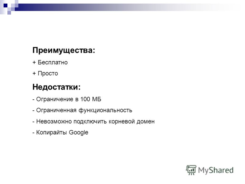 Преимущества: + Бесплатно + Просто Недостатки: - Ограничение в 100 МБ - Ограниченная функциональность - Невозможно подключить корневой домен - Копирайты Google