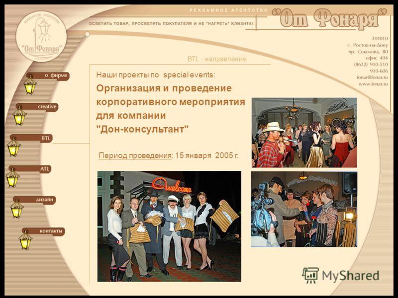 Наши проекты по special events: BTL - направление Организация и проведение корпоративного мероприятия для компании Дон-консультант Период проведения: 15 января 2005 г.