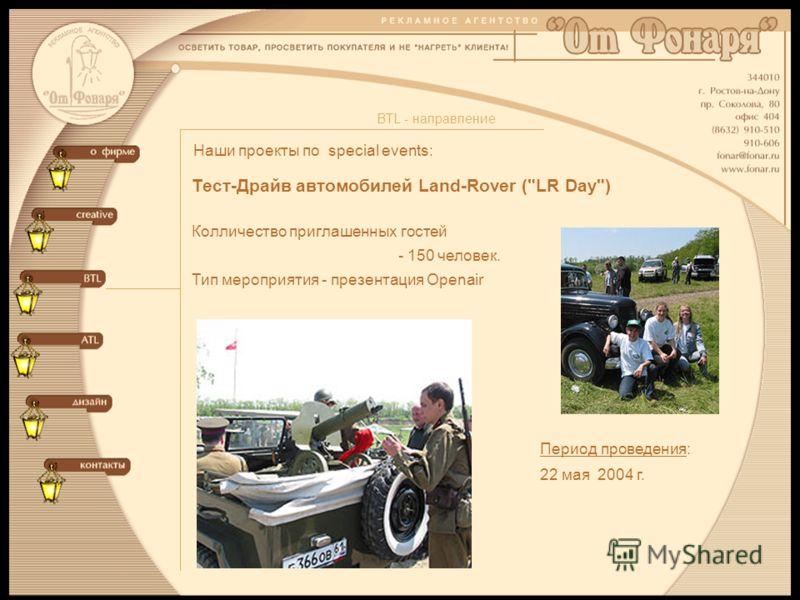 Наши проекты по special events: BTL - направление Тест-Драйв автомобилей Land-Rover (LR Day) Колличество приглашенных гостей - 150 человек. Тип мероприятия - презентация Openair Период проведения: 22 мая 2004 г.