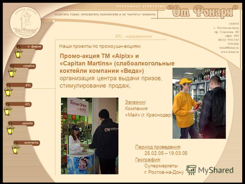 Наши проекты по промоушн-акциям: BTL - направление Промо-акция ТМ «Alpix» и «Capitan Martins» (слабоалкогольные коктейли компании «Веда») организация центра выдачи призов, стимулирование продаж, Период проведения: 25.02.05 – 19.03.05 География: Супер