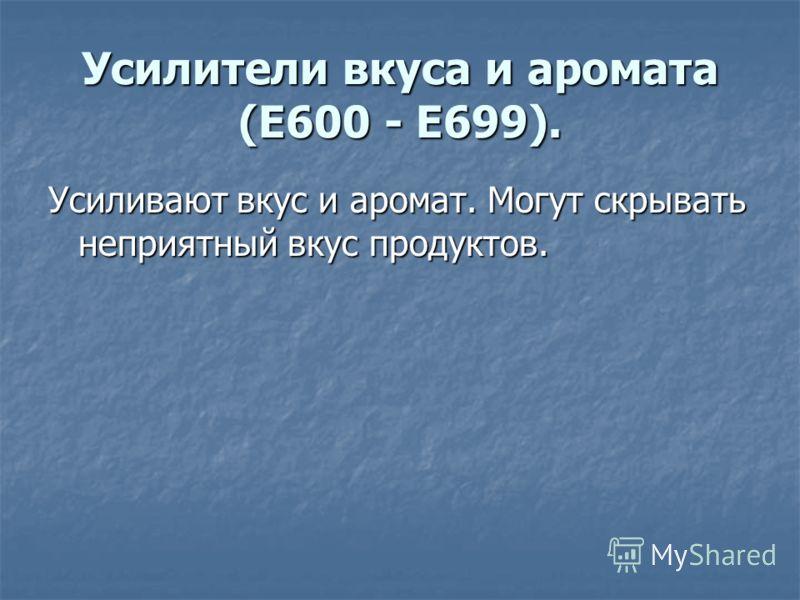 Усилители вкуса и аромата (E600 - E699). Усиливают вкус и аромат. Могут скрывать неприятный вкус продуктов.