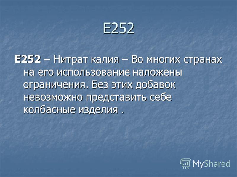 Е252 E252 – Нитрат калия – Во многих странах на его использование наложены ограничения. Без этих добавок невозможно представить себе колбасные изделия.