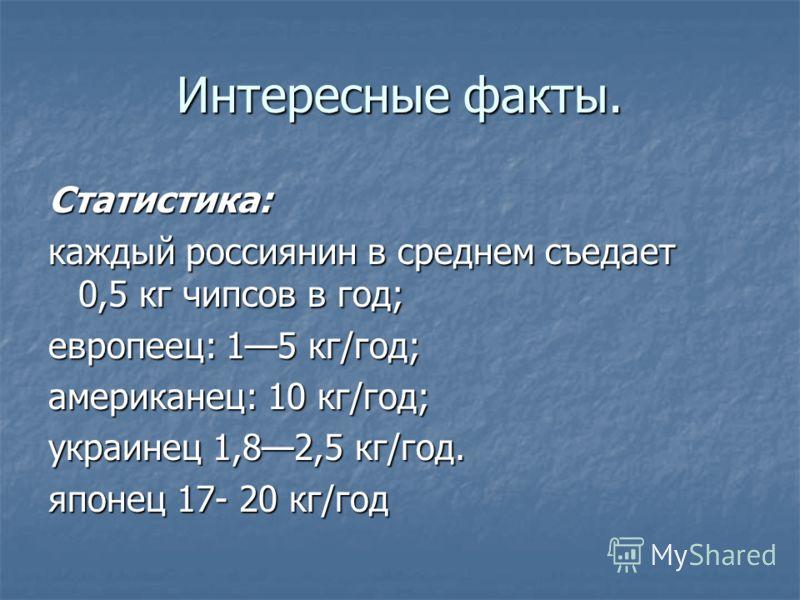Интересные факты. Статистика: каждый россиянин в среднем съедает 0,5 кг чипсов в год; европеец: 15 кг/год; американец: 10 кг/год; украинец 1,82,5 кг/год. японец 17- 20 кг/год