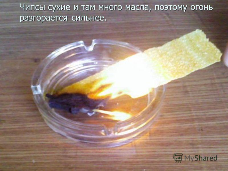 Чипсы сухие и там много масла, так что огонь разгорается сильнее. Чипсы сухие и там много масла, поэтому огонь разгорается сильнее.