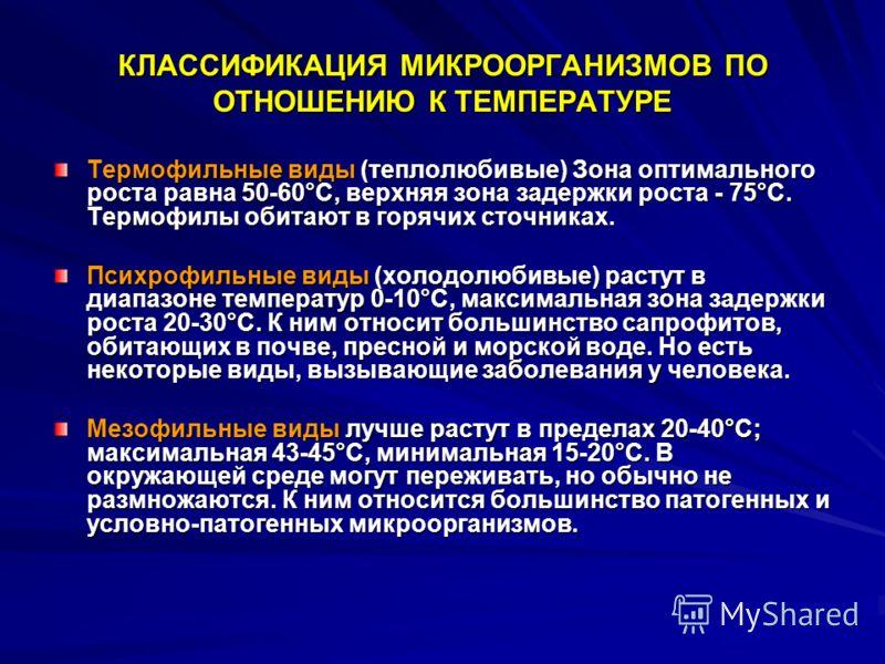 КЛАССИФИКАЦИЯ МИКРООРГАНИЗМОВ ПО ОТНОШЕНИЮ К ТЕМПЕРАТУРЕ Термофильные виды (теплолюбивые) Зона оптимального роста равна 50-60°С, верхняя зона задержки роста - 75°С. Термофилы обитают в горячих сточниках. Психрофильные виды (холодолюбивые) растут в ди