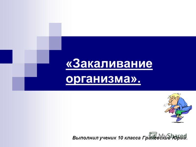 «Закаливание организма». Выполнил ученик 10 класса Грачевский Юрий.