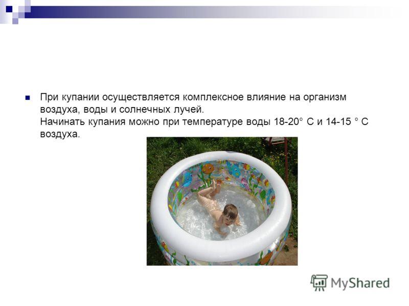 При купании осуществляется комплексное влияние на организм воздуха, воды и солнечных лучей. Начинать купания можно при температуре воды 18-20° С и 14-15 ° С воздуха.