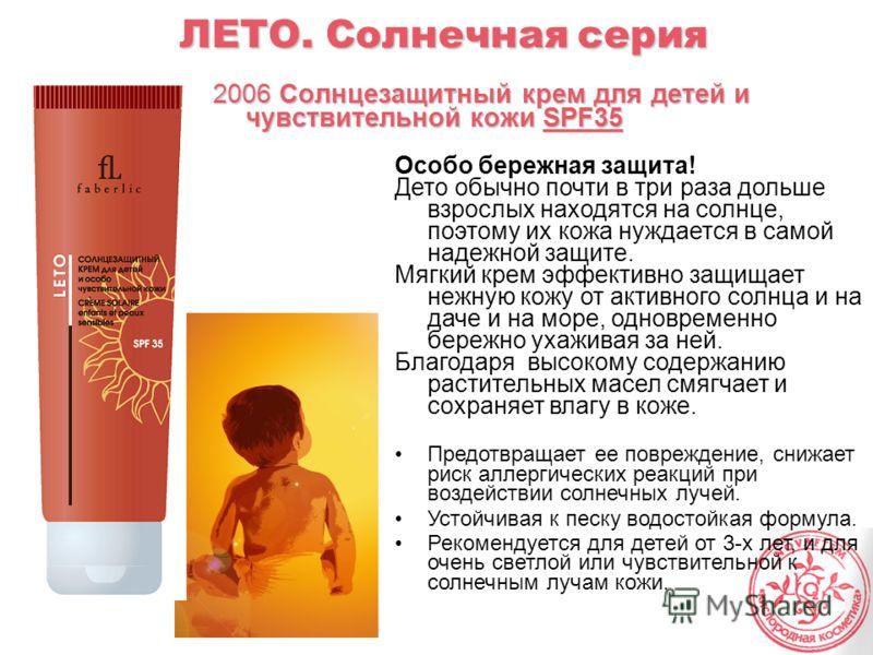 ЛЕТО. Солнечная серия 2006 Солнцезащитный крем для детей и чувствительной кожи SPF35 Особо бережная защита! Дето обычно почти в три раза дольше взрослых находятся на солнце, поэтому их кожа нуждается в самой надежной защите. Мягкий крем эффективно за
