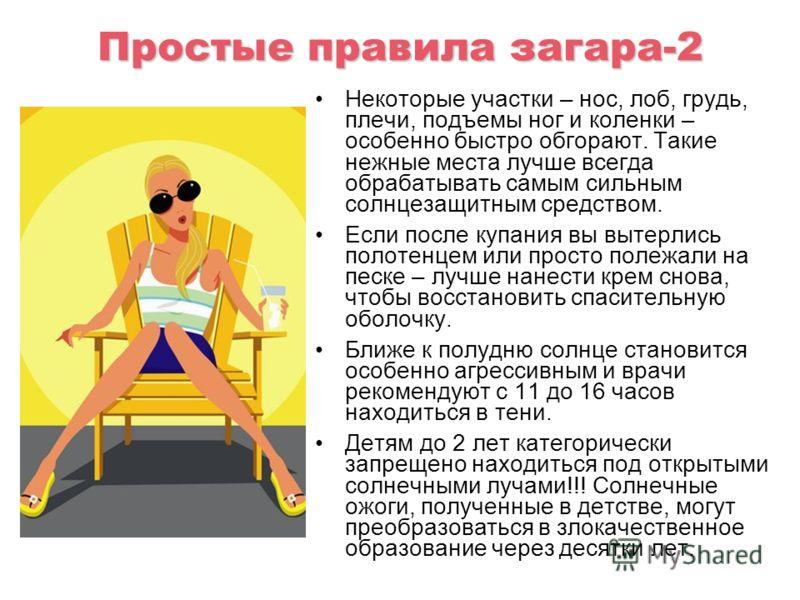 Простые правила загара-2 Некоторые участки – нос, лоб, грудь, плечи, подъемы ног и коленки – особенно быстро обгорают. Такие нежные места лучше всегда обрабатывать самым сильным солнцезащитным средством. Если после купания вы вытерлись полотенцем или