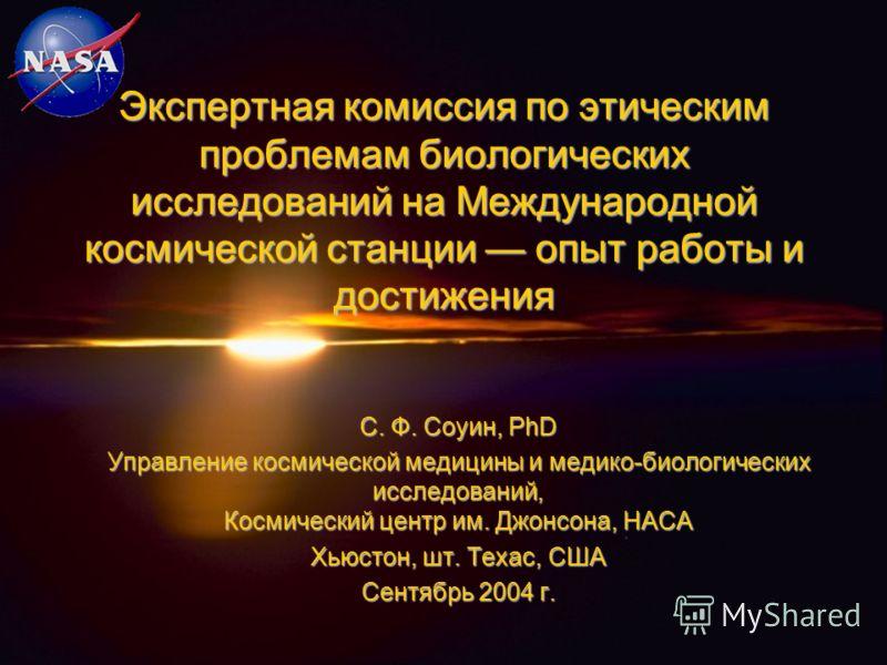 Экспертная комиссия по этическим проблемам биологических исследований на Международной космической станции опыт работы и достижения С. Ф. Соуин, PhD Управление космической медицины и медико-биологических исследований, Космический центр им. Джонсона,