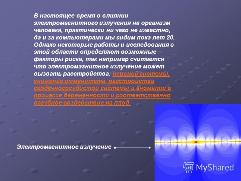 Электромагнитное излучение В настоящее время о влиянии электромагнитного излучения на организм человека, практически ни чего не известно, да и за компьютерами мы сидим пока лет 20. Однако некоторые работы и исследования в этой области определяют возм