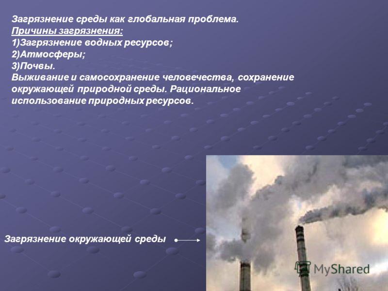 Загрязнение окружающей среды Загрязнение среды как глобальная проблема. Причины загрязнения: 1)Загрязнение водных ресурсов; 2)Атмосферы; 3)Почвы. Выживание и самосохранение человечества, сохранение окружающей природной среды. Рациональное использован