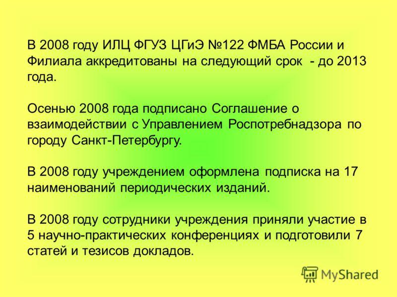 В 2008 году ИЛЦ ФГУЗ ЦГиЭ 122 ФМБА России и Филиала аккредитованы на следующий срок - до 2013 года. Осенью 2008 года подписано Соглашение о взаимодействии с Управлением Роспотребнадзора по городу Санкт-Петербургу. В 2008 году учреждением оформлена по