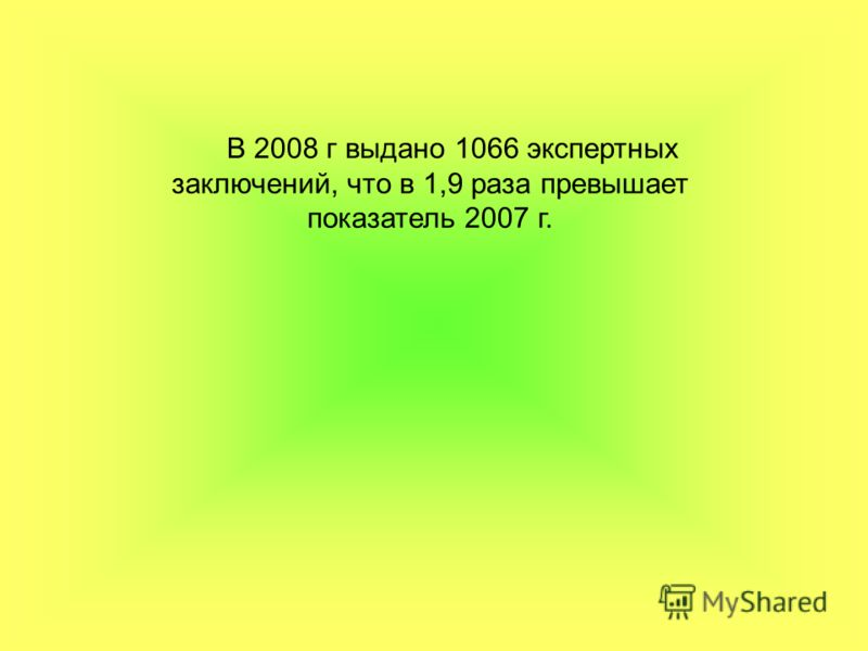 В 2008 г выдано 1066 экспертных заключений, что в 1,9 раза превышает показатель 2007 г.