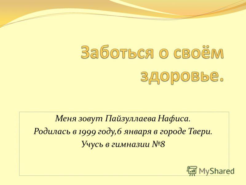 Меня зовут Пайзуллаева Нафиса. Родилась в 1999 году,6 января в городе Твери. Учусь в гимназии 8