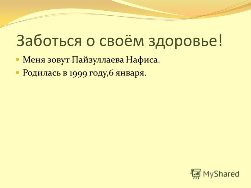 Заботься о своём здоровье! Меня зовут Пайзуллаева Нафиса. Родилась в 1999 году,6 января.