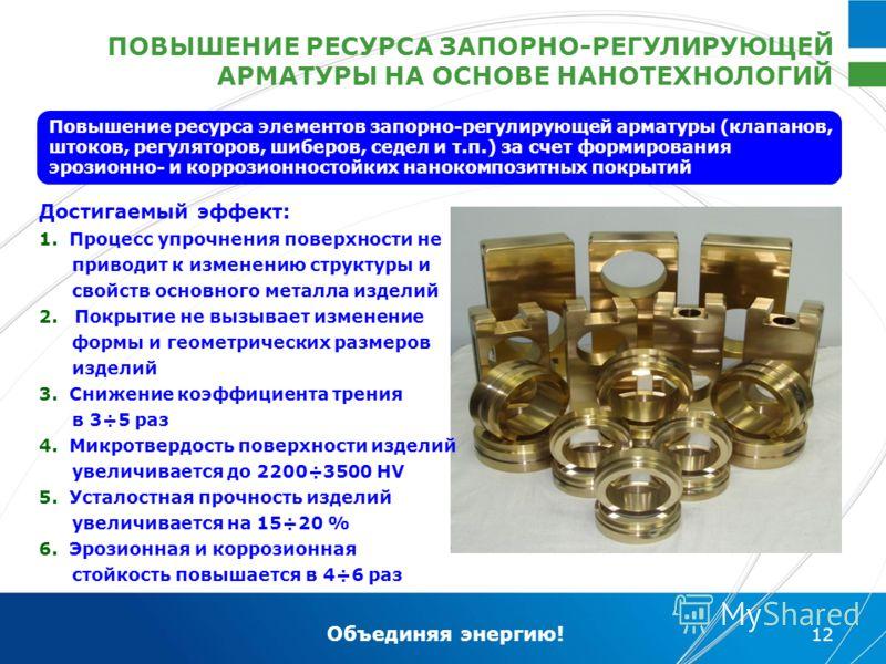Объединяя энергию! 12 ПОВЫШЕНИЕ РЕСУРСА ЗАПОРНО-РЕГУЛИРУЮЩЕЙ АРМАТУРЫ НА ОСНОВЕ НАНОТЕХНОЛОГИЙ Достигаемый эффект: 1. Процесс упрочнения поверхности не приводит к изменению структуры и свойств основного металла изделий 2. Покрытие не вызывает изменен