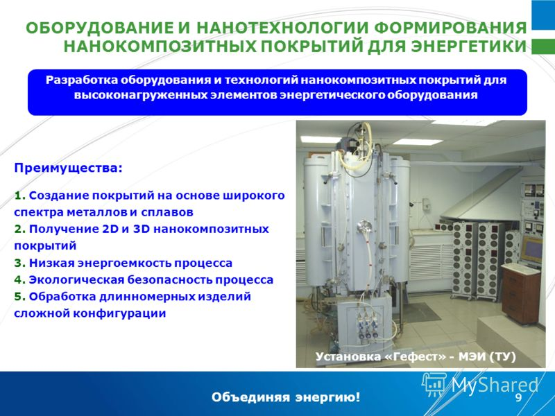 Объединяя энергию! 9 Разработка оборудования и технологий нанокомпозитных покрытий для высоконагруженных элементов энергетического оборудования ОБОРУДОВАНИЕ И НАНОТЕХНОЛОГИИ ФОРМИРОВАНИЯ НАНОКОМПОЗИТНЫХ ПОКРЫТИЙ ДЛЯ ЭНЕРГЕТИКИ Преимущества: 1. Создан