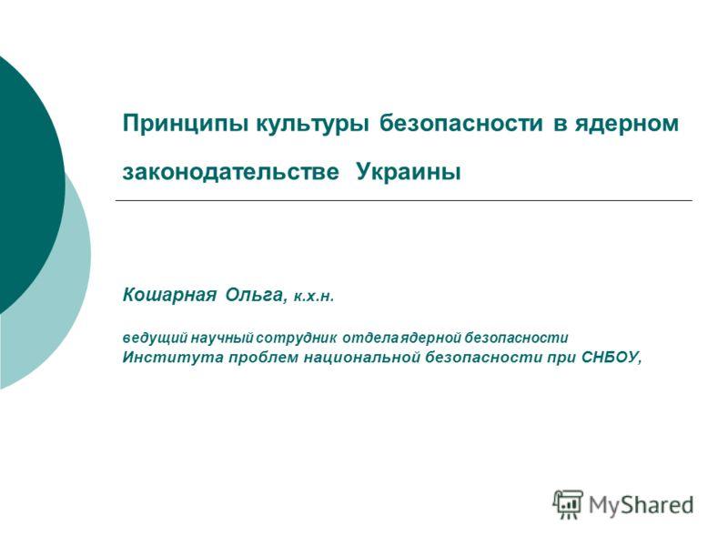 Принципы культуры безопасности в ядерном законодательстве Украины Кошарная Ольга, к.х.н. ведущий научный сотрудник отдела ядерной безопасности Института проблем национальной безопасности при СНБОУ,