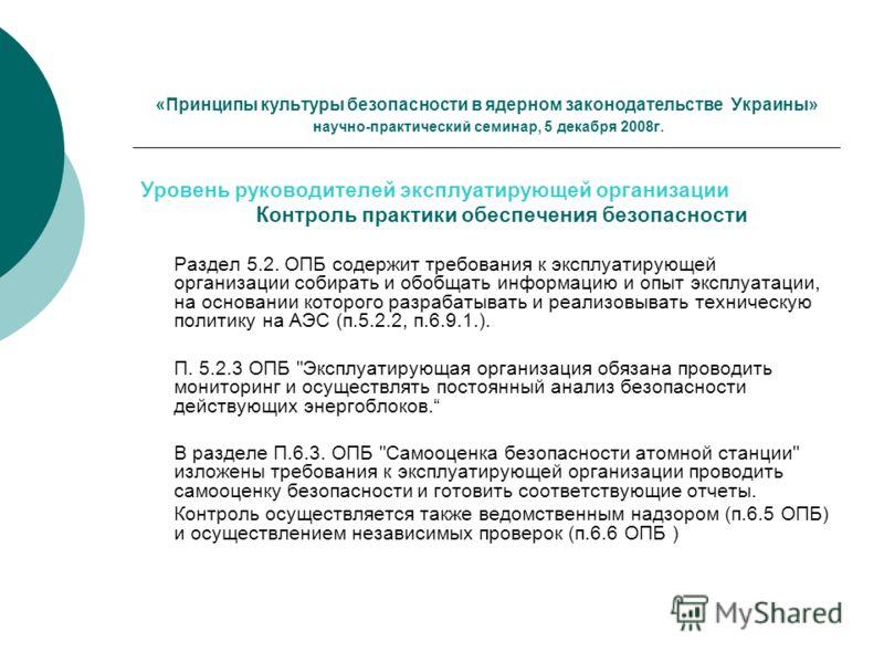 «Принципы культуры безопасности в ядерном законодательстве Украины» научно-практический семинар, 5 декабря 2008г. Уровень руководителей эксплуатирующей организации Контроль практики обеспечения безопасности Раздел 5.2. ОПБ содержит требования к экспл