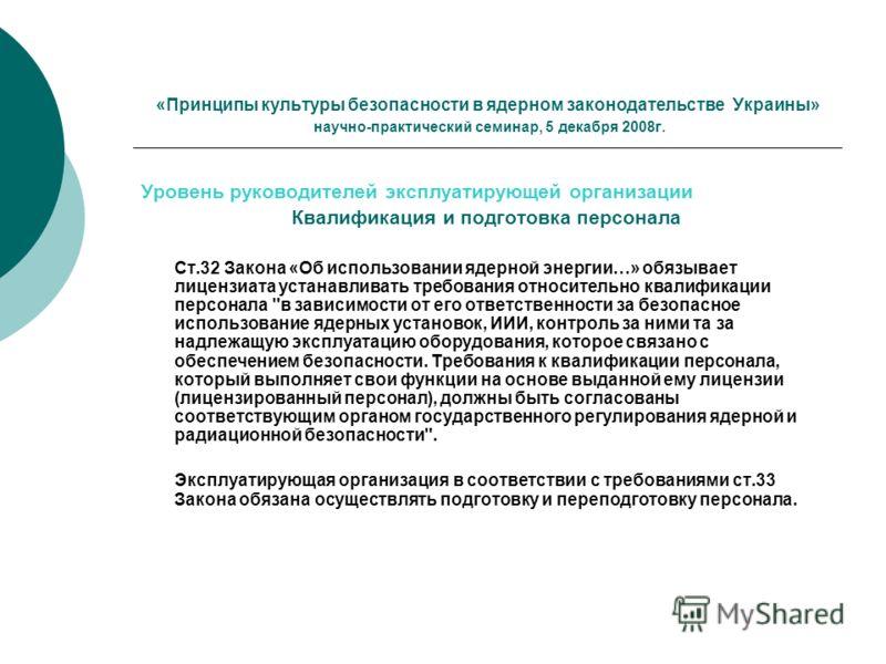 «Принципы культуры безопасности в ядерном законодательстве Украины» научно-практический семинар, 5 декабря 2008г. Уровень руководителей эксплуатирующей организации Квалификация и подготовка персонала Ст.32 Закона «Об использовании ядерной энергии…» о