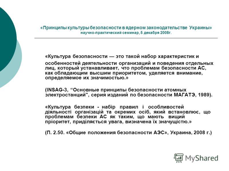 «Принципы культуры безопасности в ядерном законодательстве Украины» научно-практический семинар, 5 декабря 2008г. «Культура безопасности это такой набор характеристик и особенностей деятельности организаций и поведения отдельных лиц, который устанавл