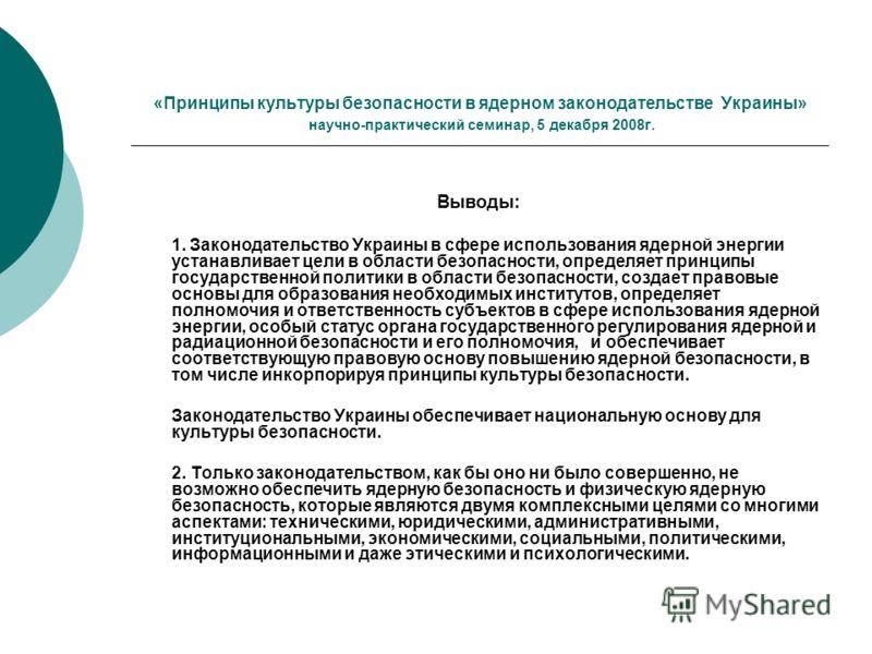 «Принципы культуры безопасности в ядерном законодательстве Украины» научно-практический семинар, 5 декабря 2008г. Выводы: 1. Законодательство Украины в сфере использования ядерной энергии устанавливает цели в области безопасности, определяет принципы