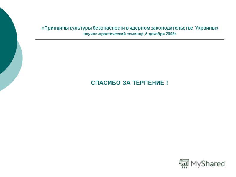 «Принципы культуры безопасности в ядерном законодательстве Украины» научно-практический семинар, 5 декабря 2008г. СПАСИБО ЗА ТЕРПЕНИЕ !