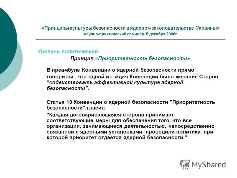 «Принципы культуры безопасности в ядерном законодательстве Украины» научно-практический семинар, 5 декабря 2008г. Уровень политический Принцип «Приоритетность безопасности» В преамбуле Конвенции о ядерной безопасности прямо говорится, что одной из за