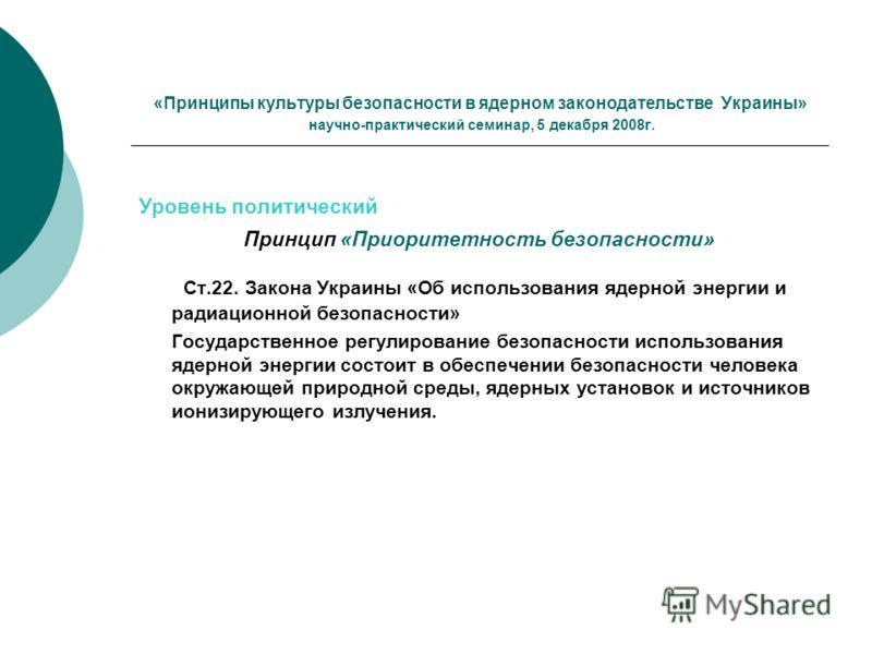 «Принципы культуры безопасности в ядерном законодательстве Украины» научно-практический семинар, 5 декабря 2008г. Уровень политический Принцип «Приоритетность безопасности» Ст.22. Закона Украины «Об использования ядерной энергии и радиационной безопа