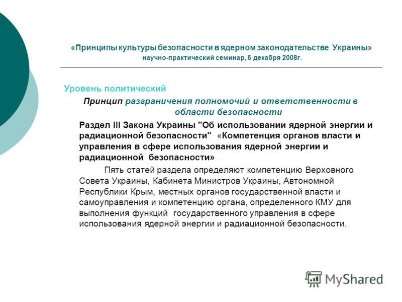 «Принципы культуры безопасности в ядерном законодательстве Украины» научно-практический семинар, 5 декабря 2008г. Уровень политический Принцип разграничения полномочий и ответственности в области безопасности Раздел ІІІ Закона Украины