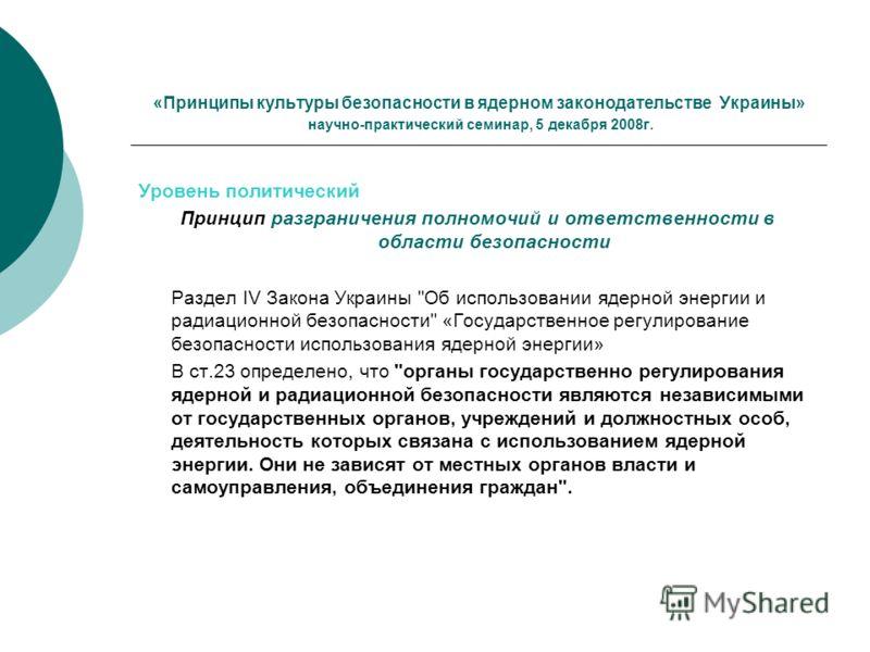«Принципы культуры безопасности в ядерном законодательстве Украины» научно-практический семинар, 5 декабря 2008г. Уровень политический Принцип разграничения полномочий и ответственности в области безопасности Раздел IV Закона Украины