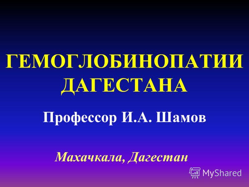 ГЕМОГЛОБИНОПАТИИ ДАГЕСТАНА Профессор И.А. Шамов Махачкала, Дагестан