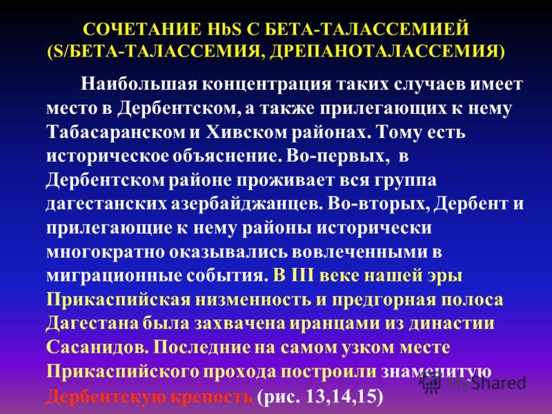 СОЧЕТАНИЕ HbS С БЕТА-ТАЛАССЕМИЕЙ (S/БЕТА-ТАЛАССЕМИЯ, ДРЕПАНОТАЛАССЕМИЯ) Наибольшая концентрация таких случаев имеет место в Дербентском, а также прилегающих к нему Табасаранском и Хивском районах. Тому есть историческое объяснение. Во-первых, в Дербе