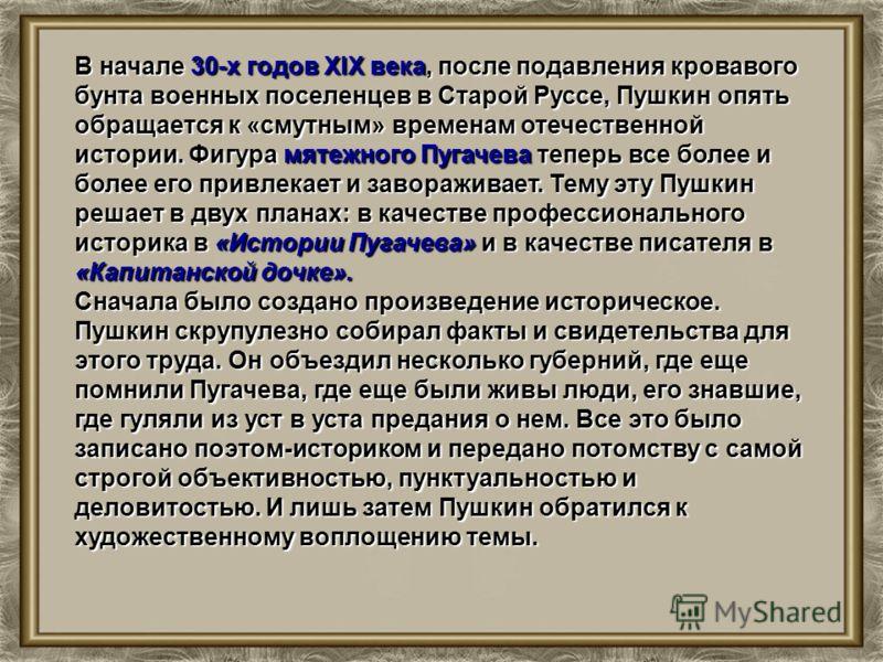 В начале 30-х годов XIX века, после подавления кровавого бунта военных поселенцев в Старой Руссе, Пушкин опять обращается к «смутным» временам отечественной истории. Фигура мятежного Пугачева теперь все более и более его привлекает и завораживает. Те